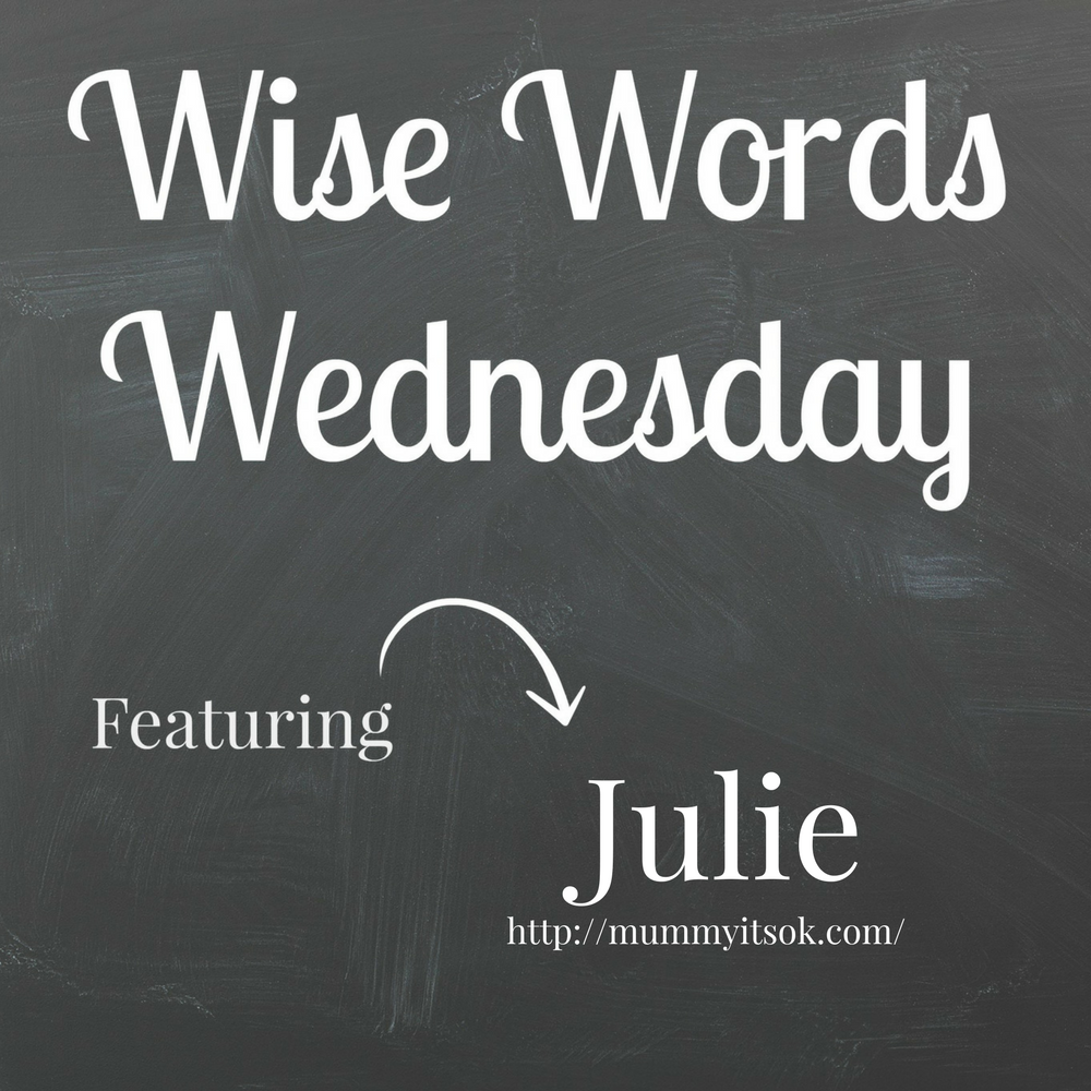 Wise word Wednesday with Julie from Mummyitsok